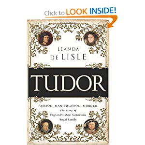 Tudor: Passion. Manipulation. Murder. The Story of England�s Most Notorious Royal Family by Leanda De Lisle