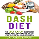 Dash Diet: The 30 Day Guide to Lose Weight, Lower Blood Pressure, Prevent Diabetes, and Live a Healthier Lifestyle | Sarah Stewart