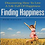 Finding Happiness: Discovering How to Live a Life Full of Happiness | Dan Taylor