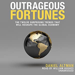 Outrageous Fortunes: The Twelve Surprising Trends That Will Reshape the Global Economy | [Daniel Altman]