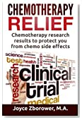 Chemotherapy Relief: Chemotherapy Research Results to Protect You From Chemo Side Effects (Chemotherapy Self Help Series) (Volume 4)