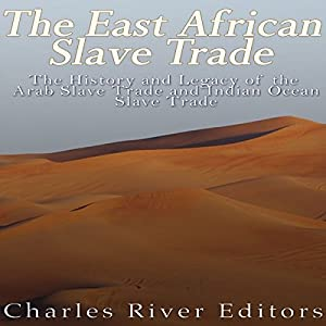 The East African Slave Trade: The History and Legacy of the Arab Slave Trade and the Indian Ocean Slave Trade Hörbuch von  Charles River Editors Gesprochen von: Scott Clem