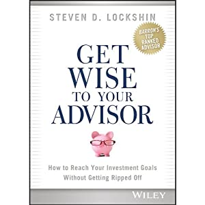 Get Wise to Your Advisor: How to Reach Your Investment Goals Without Getting Ripped Off | [Steven D. Lockshin]