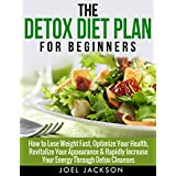 The Detox Diet Plan Guide for Beginners: How to Lose Weight Fast to Optimize Your Health, Revitalize Your Appearance & Rapidly Increase Your Energy Through ... toxins, body cleansing, cleansing) ~ Joel Jackson