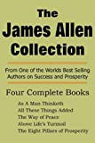 The James Allen Collection: As a Man Thinketh, All These Things Added, the Way of Peace, Above Lifes Turmoil, the Eight Pillars of Prosperity