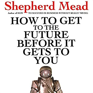 How to Get to the Future Before It Gets to You | [Shepherd Mead]