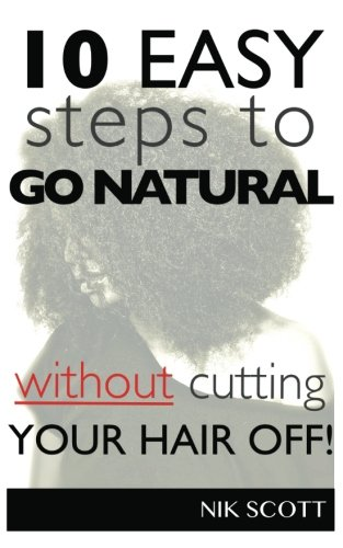 10 Easy Steps To Go Natural Without Cutting Your Hair Off! (Volume 1)
