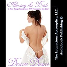 Abusing the Bride: A Very Rough Honeymoon FFM Threesome Sex Short (       UNABRIDGED) by Desiree Divine Narrated by Desiree Divine