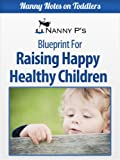 Raising Happy Healthy Children: A Nanny P Blueprint (Nanny Notes on Toddlers)