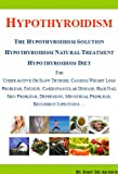Hypothyroidism: The Hypothyroidism Solution. Hypothyroidism Natural Treatment and Hypothyroidism Diet for Under Active Or Slow Thyroid, Causing Weight Loss Problems, Fatigue, Cardiovascular Disease.