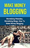 Make Money Blogging: Monetizing Websites, Monetizing Blogs, How To Make Money Blogging (Make Money Blogging, Monetizing Websites, Monetizing Blogs, How To Make Money Blogging)