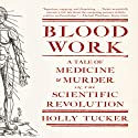 Blood Work: A Tale of Medicine and Murder in the Scientific Revolution (       UNABRIDGED) by Holly Tucker Narrated by Julia Farhat