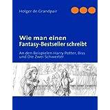 """Wie man einen Fantasy-Bestseller schreibt: An den Beispielen Harry Potter, Biss und Die Zwei Schwertervon """"Holger de Grandpair"""""""