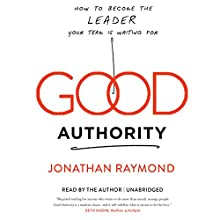 Good Authority: How to Become the Leader Your Team Is Waiting For Audiobook by Jonathan Raymond Narrated by Jonathan Raymond