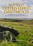 Discover Prehistoric Dartmoor: A Walker's Guide to the Moorlands Ancient Monuments