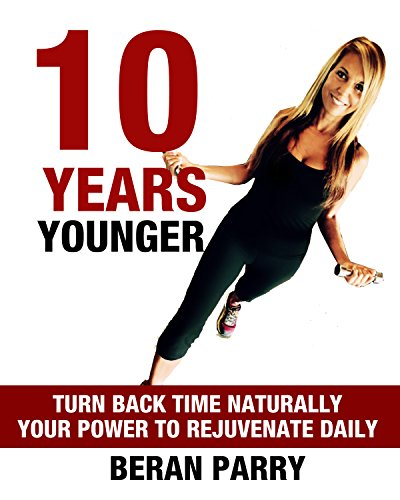 10 Years Younger (Create Your Total Transformation - Look and Feel Younger - Maximise Your Wellbeing): Turn Back Time Naturally - Your Power To Rejuvenate Daily (Ultimate Health and Fitness Guide) by Beran Parry
