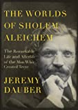 The Worlds of Sholem Aleichem: The Remarkable Life and Afterlife of the Man Who Created Tevye (Jewish Encounters)