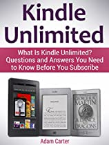 KINDLE UNLIMITED: WHAT IS KINDLE UNLIMITED? QUESTIONS AND ANSWERS YOU NEED TO KNOW BEFORE YOU SUBSCRIBE (KINDLE, KINDLE SUBSCRIPTION, AMAZON KINDLE BOOKS)