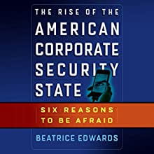 The Rise of the American Corporate Security State: Six Reasons to Be Afraid (       UNABRIDGED) by Beatrice Edwards Narrated by Suzanne Toren