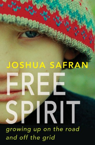 Joshua Safran - Free Spirit: Growing Up On the Road and Off the Grid