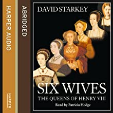 Six Wives: The Queens of Henry VIII Audiobook by David Starkey Narrated by Patricia Hodge