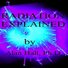 Radiation Explained (       UNABRIDGED) by Alan Hall, PhD Narrated by Derek W. Shetterly