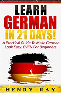 German: Learn German In 21 Days! - A Practical Guide To Make German Look Easy! Even For Beginners by Henry Ray ebook deal