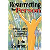 Resurrecting the Person: Friendship and the Care of People with Mental Health Problemsby John Swinton