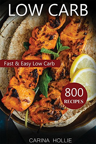 Low Carb: 800 Fast & Easy Low Carb Recipes For Weight Loss by Carina Hollie