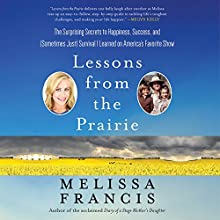 Lessons from the Prairie: The Surprising Secrets to Happiness, Success, and (Sometimes Just) Survival I Learned on America's Favorite Show Audiobook by Melissa Francis Narrated by Melissa Francis