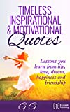 Timeless Inspirational & Motivational Quotes: Lessons you learn from Life, Love, Dream, Happiness and Friendship