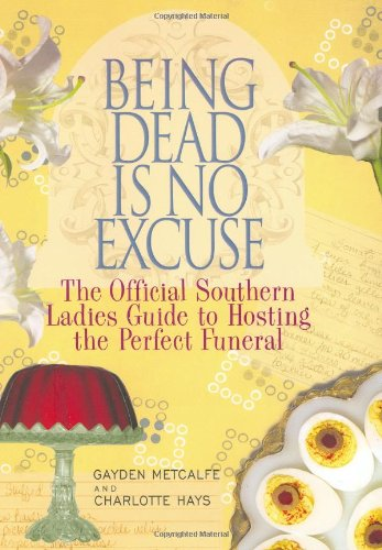 Being Dead Is No Excuse  The Official Southern Ladies Guide To Hosting the Perfect Funeral, Gayden Metcalfe & Charlotte Hays