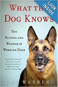 What the Dog Knows - The Science and Wonder of Working Dogs  - Cat Warren