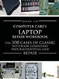 Computer Cares Laptop Repair Workbook: The 300 Cases of Classic Notebook Computers Troubleshooting and Repair