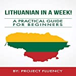 Lithuanian in a Week!: Start Speaking Basic Lithuanian in Less Than 24 Hours: The Ultimate Crash Course for Beginners (Lithuania, Travel Lithuania, Travel Baltic) |  Project Fluency