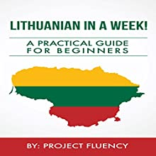 Lithuanian in a Week!: Start Speaking Basic Lithuanian in Less Than 24 Hours: The Ultimate Crash Course for Beginners (Lithuania, Travel Lithuania, Travel Baltic) Audiobook by  Project Fluency Narrated by Aist Saab