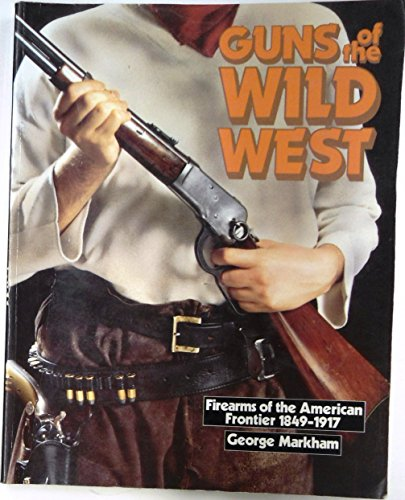 guns-of-the-wild-west-firearms-of-the-american-frontier-1849-1917-the-handguns-longarms-and-shotguns