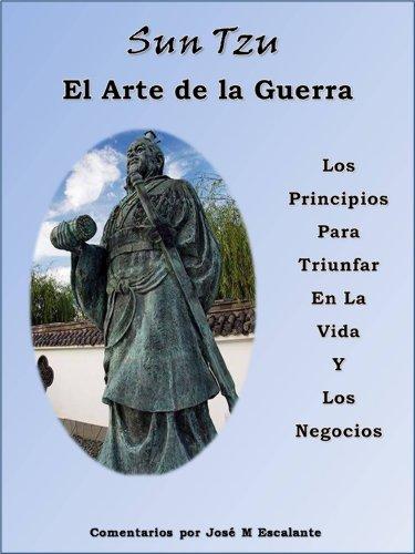 Sun Tzu El Arte de la Guerra Los Principios Para Triumfar En La Vida Y Los Negocio Comentado por José M Escalante