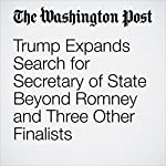 Trump Expands Search for Secretary of State Beyond Romney and Three Other Finalists | John Wagner