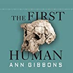 The First Human: The Race to Discover Our Earliest Ancestors | Ann Gibbons