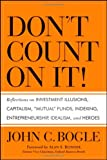 "Dont Count on It!: Reflections on Investment Illusions, Capitalism, ""Mutual"" Funds, Indexing, Entrepreneurship, Idealism, and Heroes"
