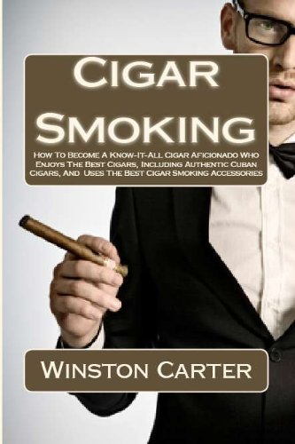 Cigar Smoking: How To Become A Know-It-All Cigar Aficionado Who Enjoys The Best Cigars, Including Authentic Cuban Cigars, And Uses The Best Cigar Smoking Accessories