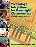 Technology Integration for Meaningful Classroom Use: A Standards-Based Approach Front Cover