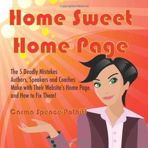 Home Sweet Home Page: The 5 Deadly Mistakes Authors, Speakers and Coaches Make with Their Website's Home Page and How To Fix Them!