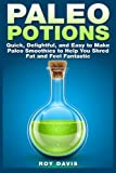 Paleo Potions: Quick, Delightful, and Easy to Make Paleo Smoothies to Help You Shred Fat and Feel Fantastic