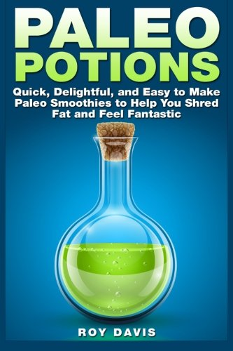 Paleo Potions: Quick, Delightful, and Easy to Make Paleo Smoothies to Help You Shred Fat and Feel Fantastic by Roy Davis