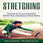 Stretching: Stretches to Increase Flexibility, Relieve Pain, Avoid Injury & Move Better | Rachael Morsole