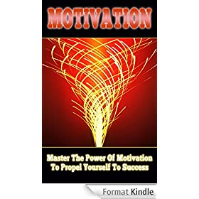 Motivation: Master The Power Of Motivation To Propel Yourself To Success (Motivational Books, Motivation Success, motivational self help) (English Edition)