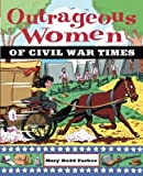 img - for Outrageous Women of Civil War Times   [OUTRAGEOUS WOMEN OF CIVIL WAR] [Paperback] book / textbook / text book