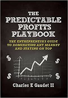 The Predictable Profits Playbook: The Entrepreneur's Guide To Dominating Any Market - And Staying On Top